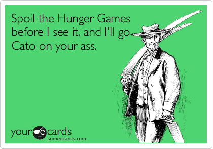 Spoil the Hunger Games before I see it, and I'll go Cato on your ass.