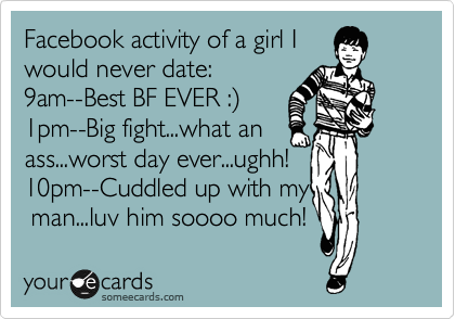 Facebook activity of a girl I would never date: 9am--Best BF EVER :%29 1pm--Big fight...what an ass...worst day ever...ughh! 10pm--Cuddled up with my  man...luv him soooo much!