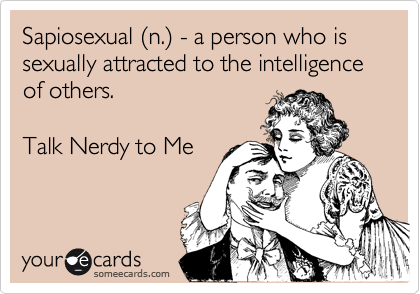 Sapiosexual %28n.%29 - a person who is sexually attracted to the intelligence of others.  Talk Nerdy to Me