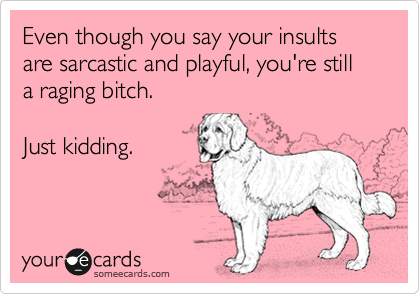 Even though you say your insults are sarcastic and playful, you're still a raging bitch.    Just kidding.