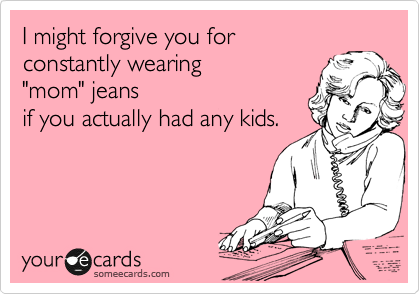 "I might forgive you for  constantly wearing   ""mom"" jeans if you actually had any kids."