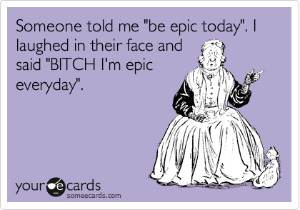 "Someone told me ""be epic today"". I laughed in their face and said ""BITCH I'm epic everyday""."