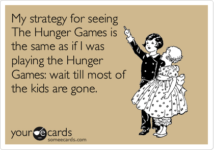 My strategy for seeing The Hunger Games is the same as if I was playing the Hunger Games: wait till most of the kids are gone.