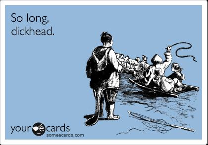 So long,  dickhead.