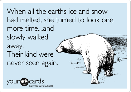 When all the earths ice and snow had melted, she turned to look one more time....and slowly walked away.  Their kind were never seen again.
