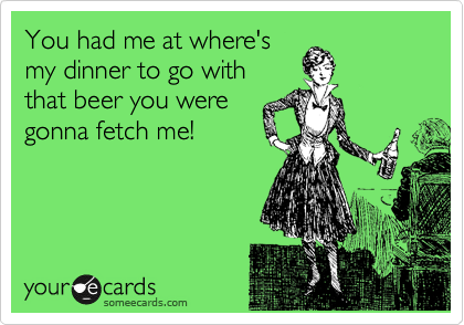 You had me at where's my dinner to go with that beer you were gonna fetch me!