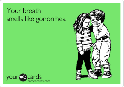 Your breath smells like gonorrhea