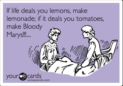 If life deals you lemons, make lemonade; if it deals you tomatoes, make Bloody  Marys!!!....