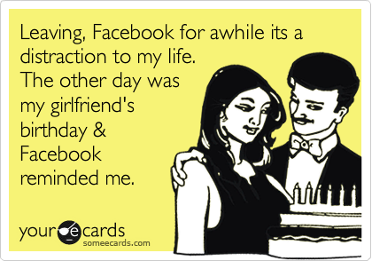 Leaving, Facebook for awhile its a distraction to my life. The other day was my girlfriend's birthday & Facebook reminded me.