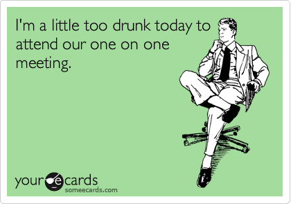 I'm a little too drunk today to attend our one on one meeting.