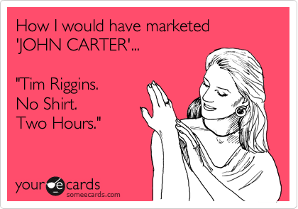 """How I would have marketed  'JOHN CARTER'...  """"Tim Riggins. No Shirt. Two Hours."""""""