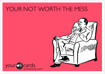 YOUR NOT WORTH THE MESS