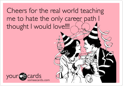 Cheers for the real world teaching me to hate the only career path I thought I would love!!!!