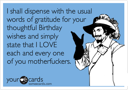 I shall dispense with the usual words of gratitude for your thoughtful Birthday wishes and simply  state that I LOVE  each and every one  of you motherfuckers.