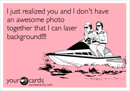 I just realized you and I don't have an awesome photo together that I can laser background!!!!