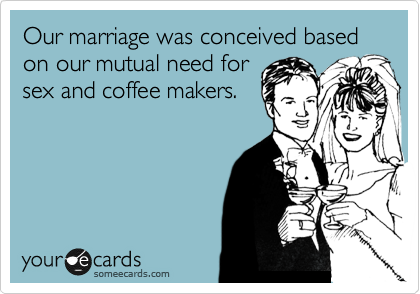 Our marriage was conceived based on our mutual need for sex and coffee makers.