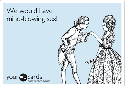 We would have mind-blowing sex!