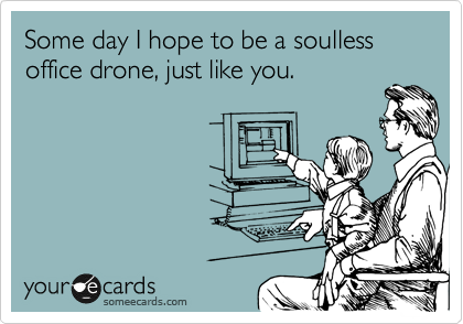 Some day I hope to be a soulless office drone, just like you.
