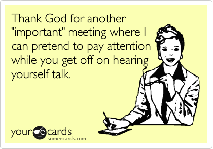 """Thank God for another """"important"""" meeting where I can pretend to pay attention while you get off on hearing yourself talk."""