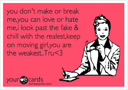 you don't make or break me,you can love or hate me,i look past the fake & chill with the realest,keep on moving girl,you are the weakest..Tru%3C3