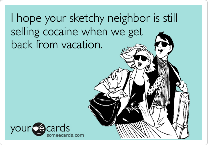 I hope your sketchy neighbor is still selling cocaine when we get back from vacation.
