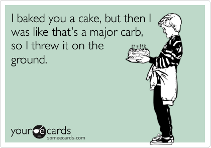 I baked you a cake, but then I was like that's a major carb, so I threw it on the ground.