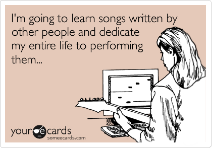 I'm going to learn songs written by other people and dedicate my entire life to performing them...