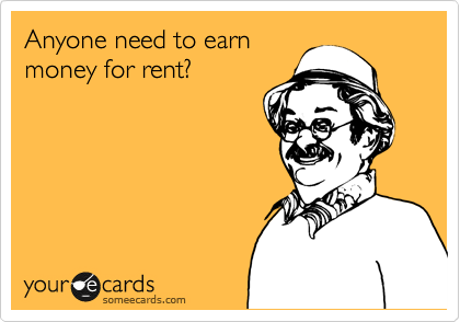 Anyone need to earn  money for rent?