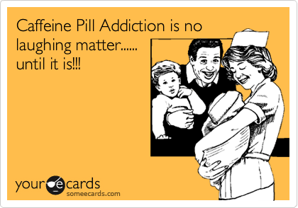 Caffeine Pill Addiction is no laughing matter......  until it is!!!