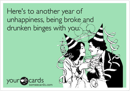 Here's to another year of unhappiness, being broke and drunken binges with you.