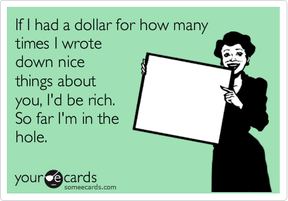 If I had a dollar for how many times I wrote down nice things about you, I'd be rich. So far I'm in the hole.