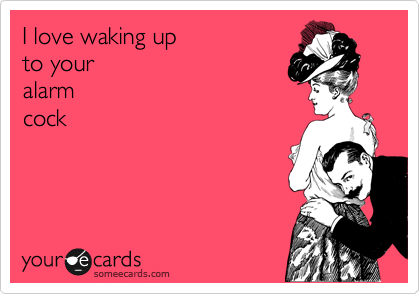 I love waking up to your alarm  cock