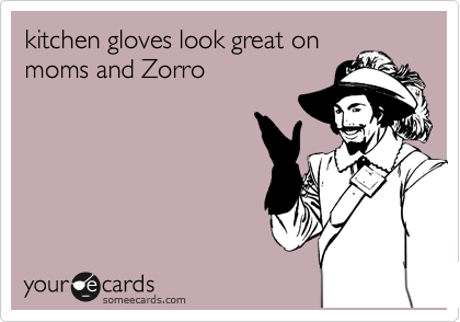 kitchen gloves look great on moms and Zorro