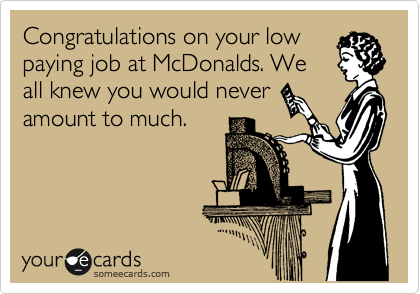 Congratulations on your low paying job at McDonalds. We all knew you would never amount to much.