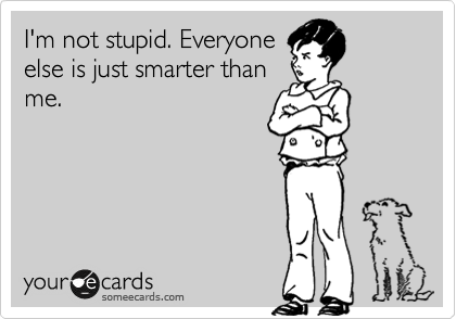 I'm not stupid. Everyone else is just smarter than me.