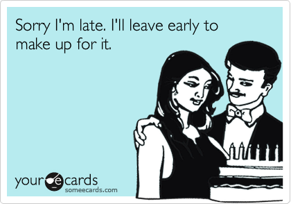 Sorry I'm late. I'll leave early to  make up for it.