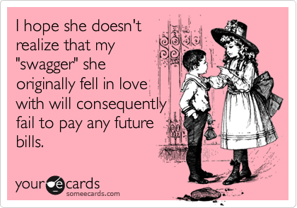 "I hope she doesn't realize that my ""swagger"" she originally fell in love with will consequently fail to pay any future bills."