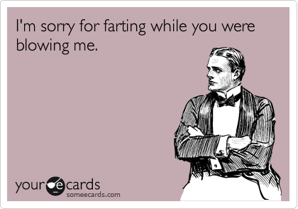 I'm sorry for farting while you were blowing me.