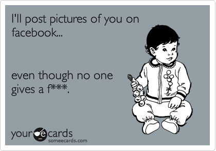 I'll post pictures of you on facebook...   even though no one gives a f***.