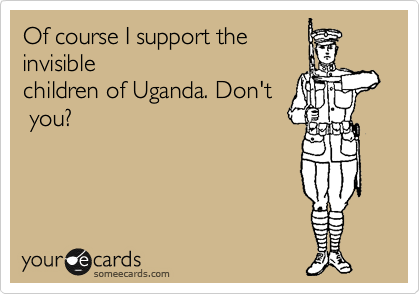 Of course I support the invisible children of Uganda. Don't  you?