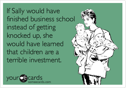 If Sally would have finished business school instead of getting knocked up, she would have learned that children are a terrible investment.