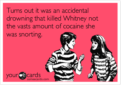 Turns out it was an accidental drowning that killed Whitney not the vasts amount of cocaine she was snorting.