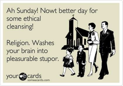 Ah Sunday! Nowt better day for some ethical cleansing!  Religion. Washes your brain into pleasurable stupor.