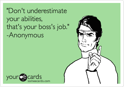 """""""Don't underestimate  your abilities,  that's your boss's job."""" -Anonymous"""