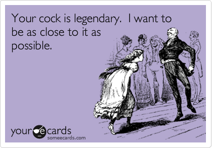 Your cock is legendary.  I want to be as close to it as possible.