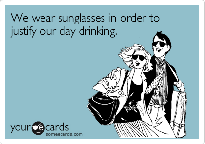 We wear sunglasses in order to justify our day drinking.