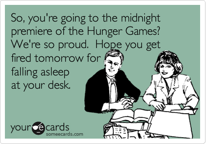 So, you're going to the midnight premiere of the Hunger Games? We're so proud.  Hope you get fired tomorrow for  falling asleep at your desk.