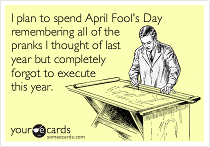 I plan to spend April Fool's Day remembering all of the pranks I thought of last year but completely forgot to execute this year.