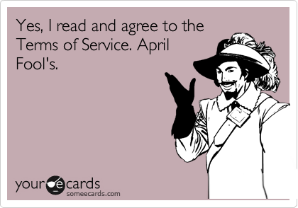 Yes, I read and agree to the Terms of Service. April Fool's.