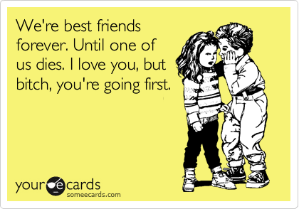 We're best friends forever. Until one of us s. I love you, but ...